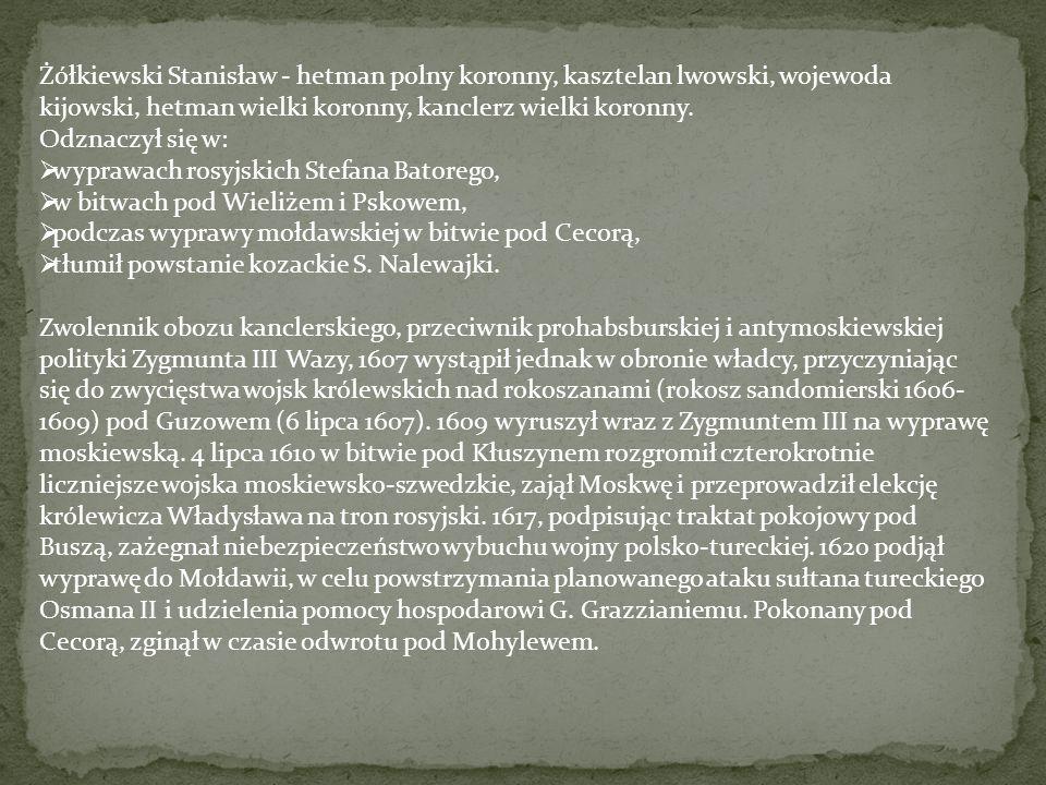 Żółkiewski Stanisław - hetman polny koronny, kasztelan lwowski, wojewoda kijowski, hetman wielki koronny, kanclerz wielki koronny.