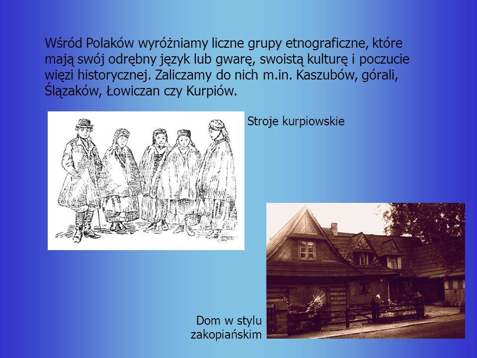 Wśród Polaków wyróżniamy liczne grupy etnograficzne, które mają swój odrębny język lub gwarę, swoistą kulturę i poczucie więzi historycznej. Zaliczamy do nich m.in. Kaszubów, górali, Ślązaków, Łowiczan czy Kurpiów.