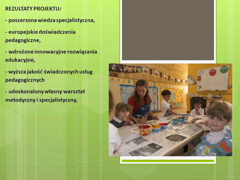 REZULTATY PROJEKTU: - poszerzona wiedza specjalistyczna, - europejskie doświadczenia pedagogiczne,