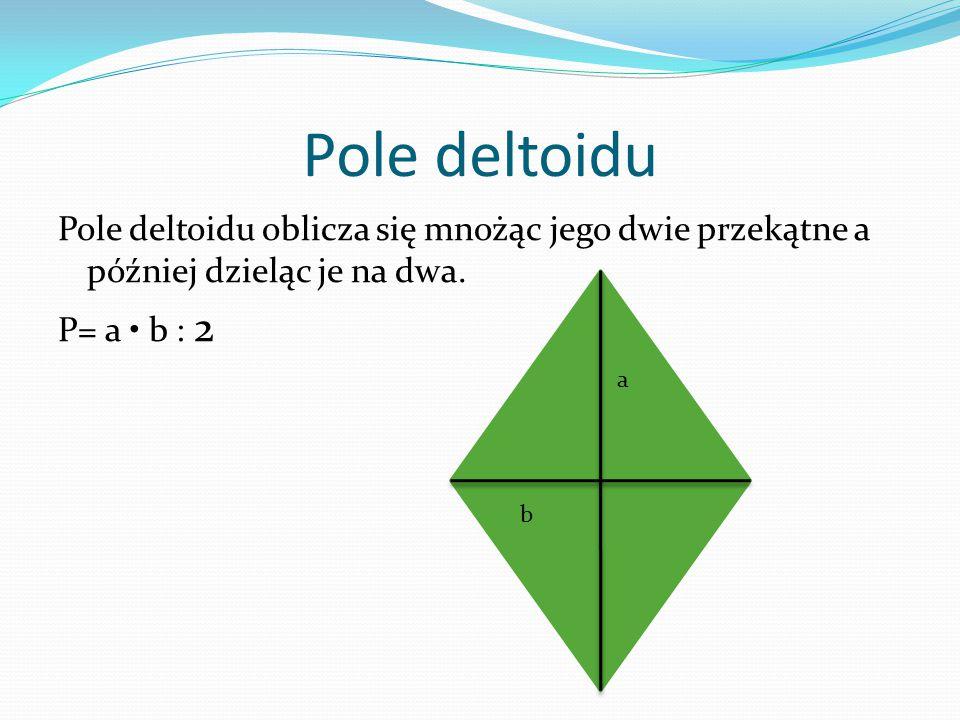 Pole deltoidu Pole deltoidu oblicza się mnożąc jego dwie przekątne a później dzieląc je na dwa. P= a • b : 2