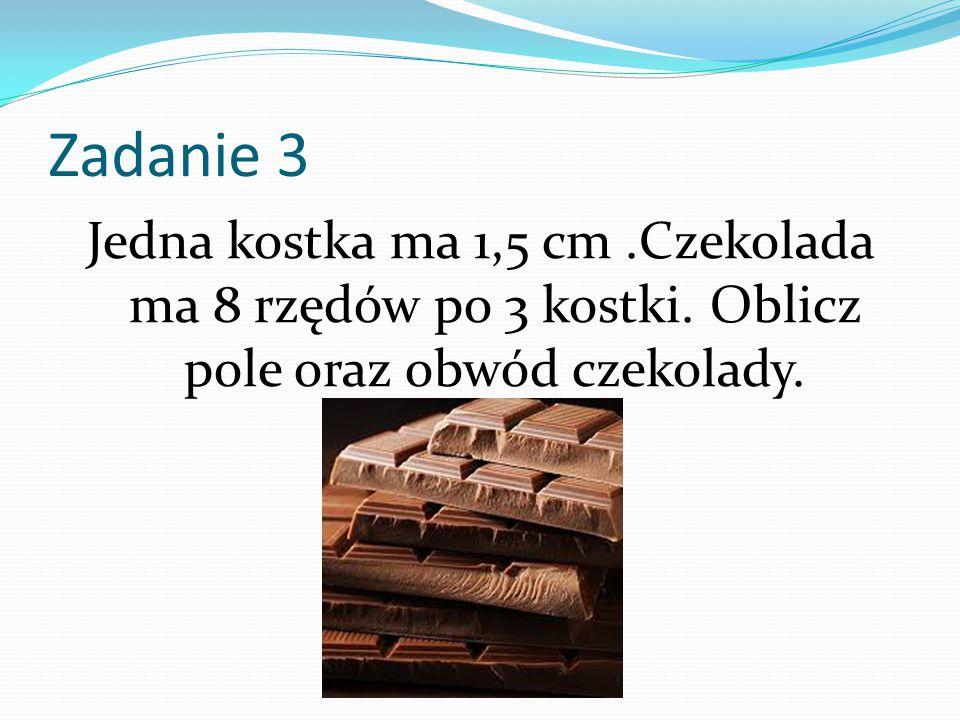 Zadanie 3 Jedna kostka ma 1,5 cm .Czekolada ma 8 rzędów po 3 kostki.