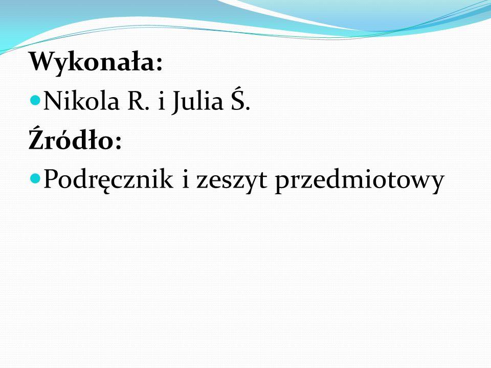 Wykonała: Nikola R. i Julia Ś. Źródło: Podręcznik i zeszyt przedmiotowy
