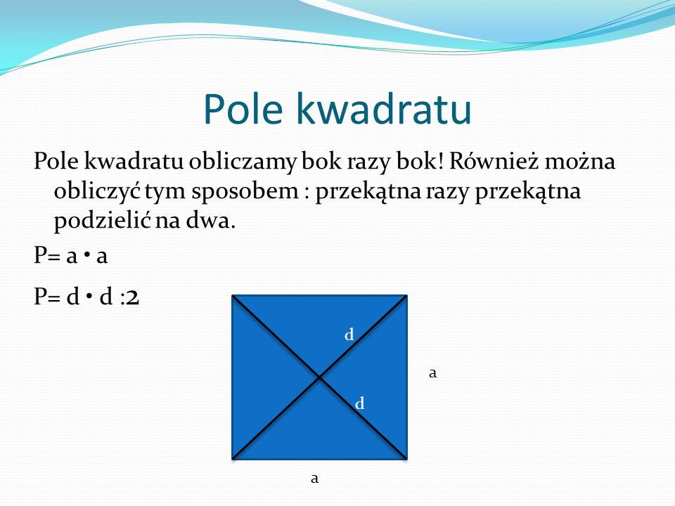 Pole kwadratu Pole kwadratu obliczamy bok razy bok! Również można obliczyć tym sposobem : przekątna razy przekątna podzielić na dwa.