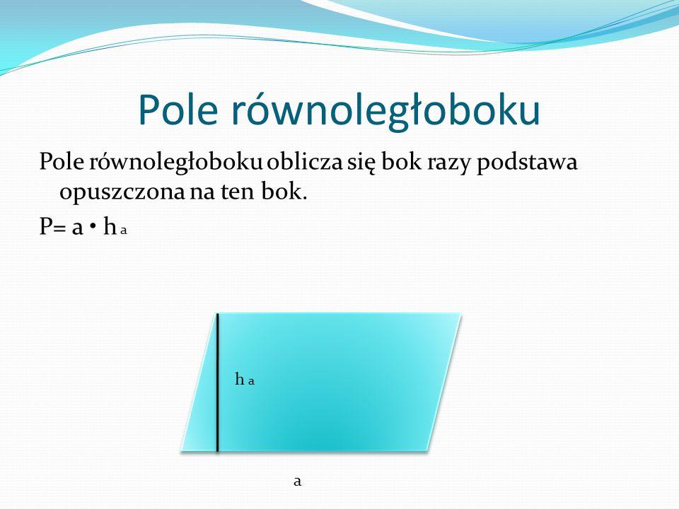 Pole równoległoboku Pole równoległoboku oblicza się bok razy podstawa opuszczona na ten bok. P= a • h a