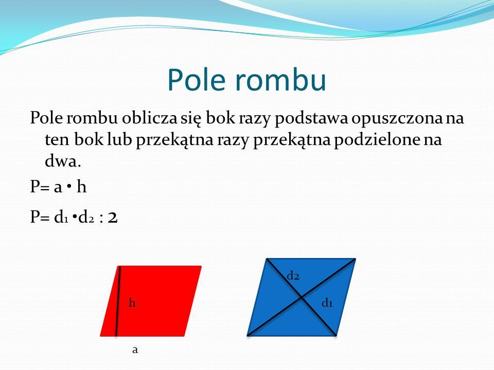 Pole rombu Pole rombu oblicza się bok razy podstawa opuszczona na ten bok lub przekątna razy przekątna podzielone na dwa. P= a • h P= d1 •d2 : 2