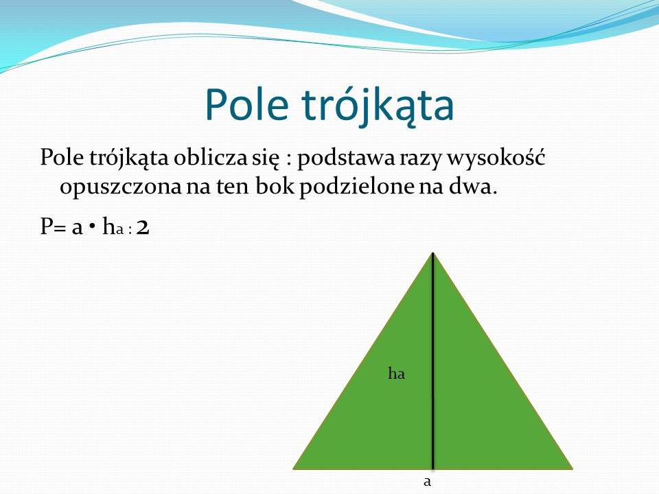 Pole trójkąta Pole trójkąta oblicza się : podstawa razy wysokość opuszczona na ten bok podzielone na dwa. P= a • ha : 2