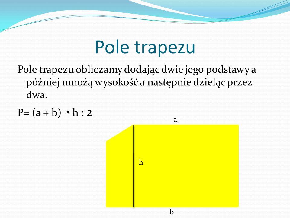 Pole trapezu Pole trapezu obliczamy dodając dwie jego podstawy a później mnożą wysokość a następnie dzieląc przez dwa. P= (a + b) • h : 2