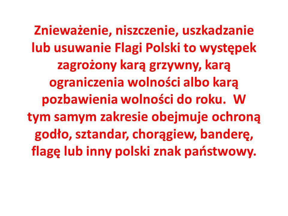 Znieważenie, niszczenie, uszkadzanie lub usuwanie Flagi Polski to występek zagrożony karą grzywny, karą ograniczenia wolności albo karą pozbawienia wolności do roku.