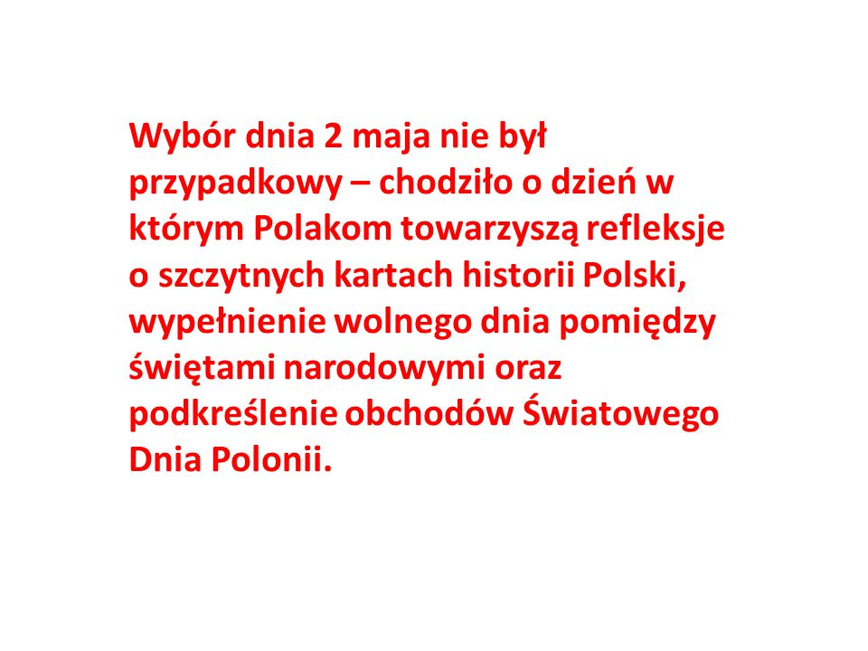 Wybór dnia 2 maja nie był przypadkowy – chodziło o dzień w. którym Polakom towarzyszą refleksje. o szczytnych kartach historii Polski,