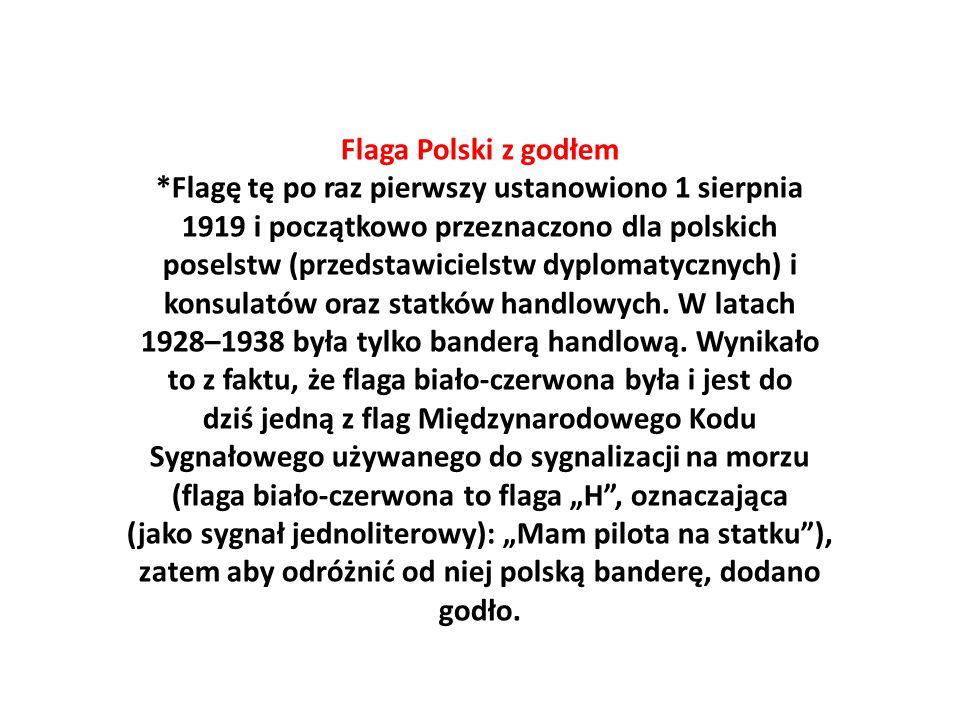 Flaga Polski z godłem *Flagę tę po raz pierwszy ustanowiono 1 sierpnia 1919 i początkowo przeznaczono dla polskich poselstw (przedstawicielstw dyplomatycznych) i konsulatów oraz statków handlowych.
