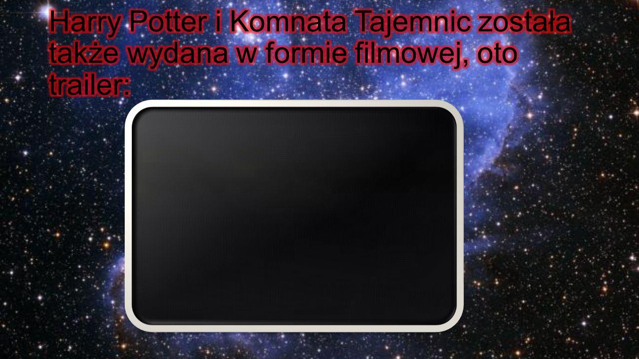 Harry Potter i Komnata Tajemnic została także wydana w formie filmowej, oto trailer: