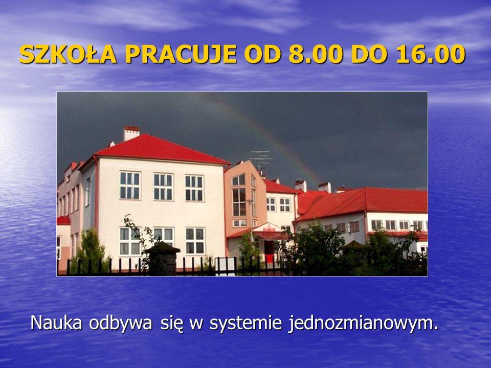 SZKOŁA PRACUJE OD 8.00 DO 16.00 Nauka odbywa się w systemie jednozmianowym.