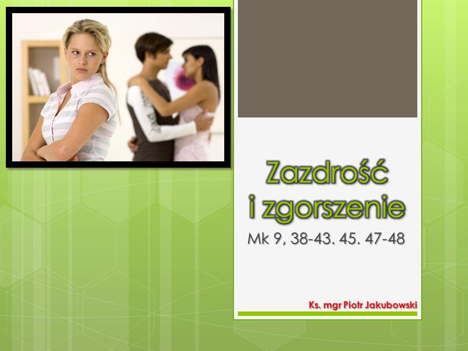 Zazdrość i zgorszenie Mk 9, 38-43. 45. 47-48 Ks. mgr Piotr Jakubowski