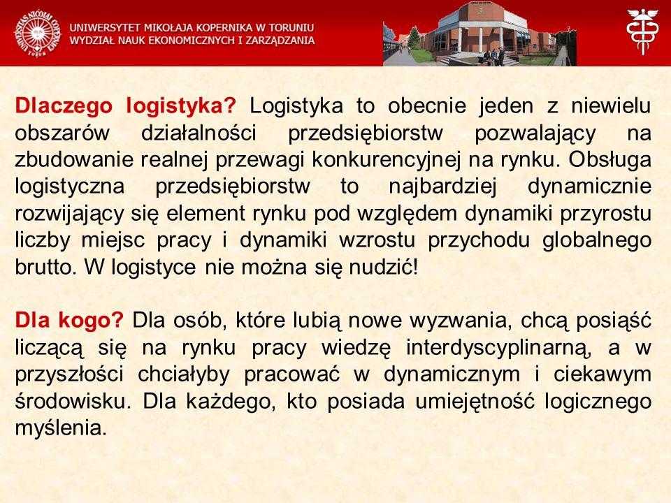 Dlaczego logistyka Logistyka to obecnie jeden z niewielu obszarów działalności przedsiębiorstw pozwalający na zbudowanie realnej przewagi konkurencyjnej na rynku. Obsługa logistyczna przedsiębiorstw to najbardziej dynamicznie rozwijający się element rynku pod względem dynamiki przyrostu liczby miejsc pracy i dynamiki wzrostu przychodu globalnego brutto. W logistyce nie można się nudzić!