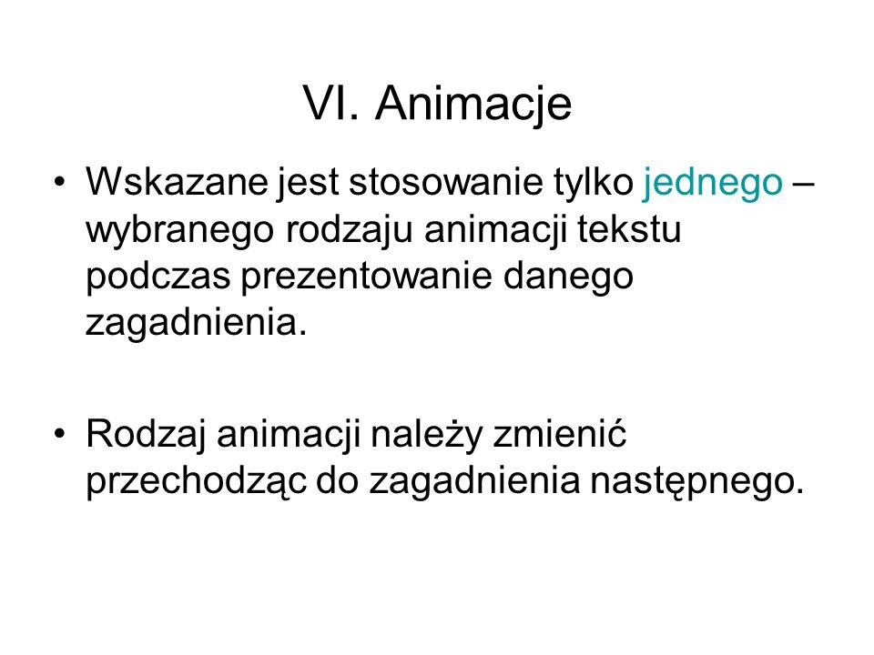 VI. Animacje Wskazane jest stosowanie tylko jednego – wybranego rodzaju animacji tekstu podczas prezentowanie danego zagadnienia.