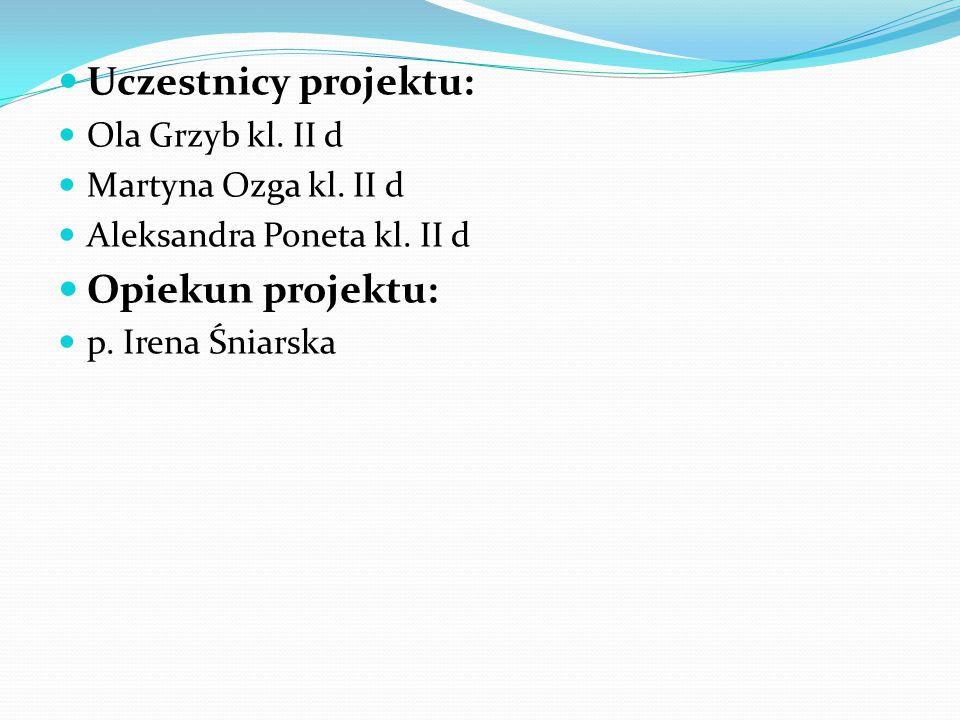 Uczestnicy projektu: Opiekun projektu: Ola Grzyb kl. II d