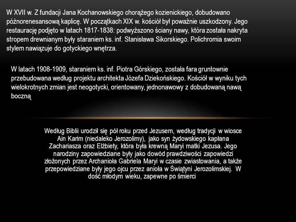 W XVII w. Z fundacji Jana Kochanowskiego chorążego kozienickiego, dobudowano późnorenesansową kaplicę. W początkach XIX w. kościół był poważnie uszkodzony. Jego restaurację podjęto w latach 1817-1838: podwyższono ściany nawy, która została nakryta stropem drewnianym były staraniem ks. inf. Stanisława Sikorskiego. Polichromia swoim stylem nawiązuje do gotyckiego wnętrza.