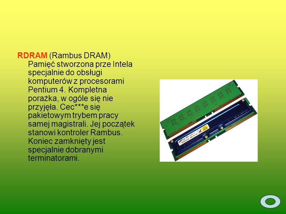 RDRAM (Rambus DRAM) Pamięć stworzona prze Intela specjalnie do obsługi komputerów z procesorami Pentium 4.