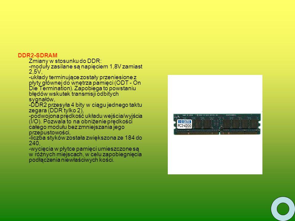 DDR2-SDRAM Zmiany w stosunku do DDR: -moduły zasilane są napięciem 1,8V zamiast 2,5V, -układy terminujące zostały przeniesione z płyty głównej do wnętrza pamięci (ODT - On Die Termination).
