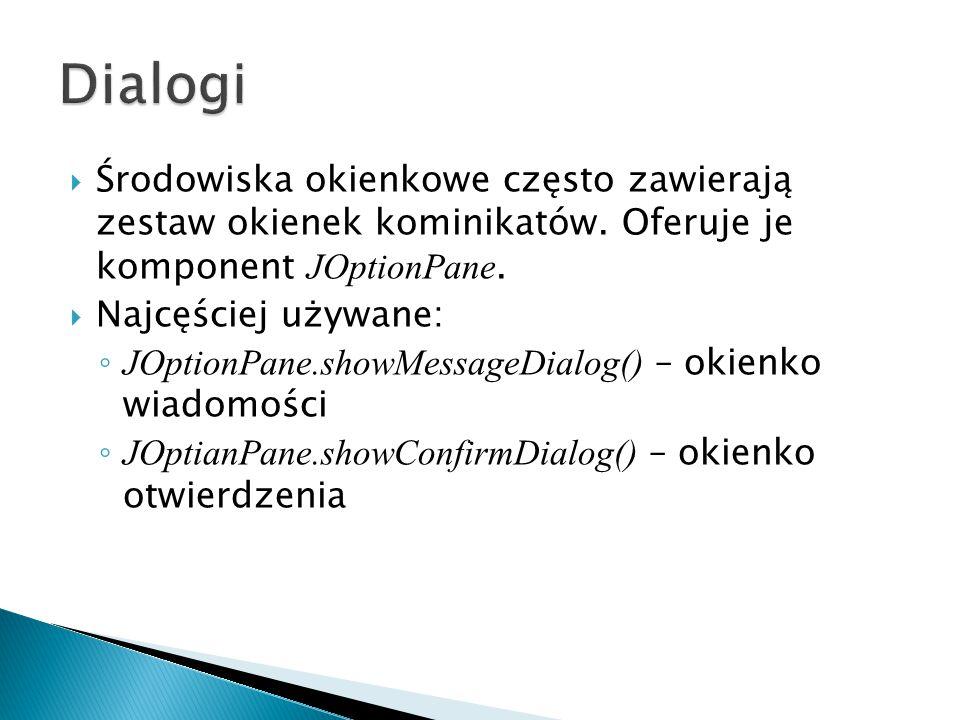 Dialogi Środowiska okienkowe często zawierają zestaw okienek kominikatów. Oferuje je komponent JOptionPane.
