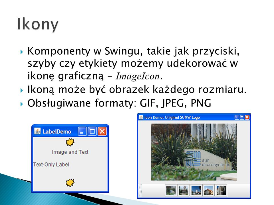 Ikony Komponenty w Swingu, takie jak przyciski, szyby czy etykiety możemy udekorować w ikonę graficzną – ImageIcon.
