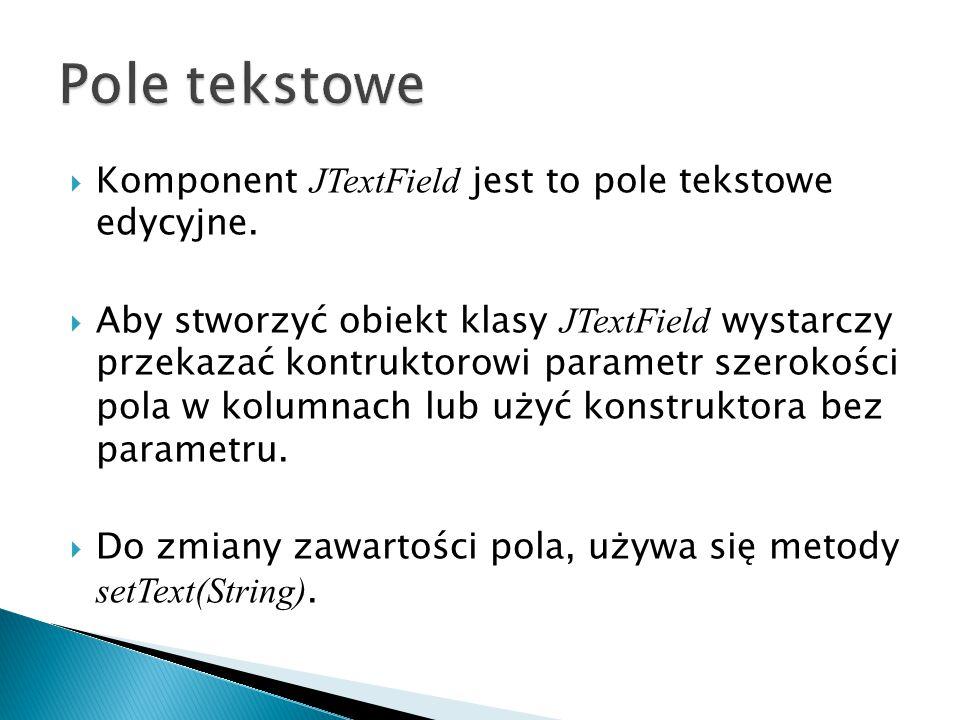 Pole tekstowe Komponent JTextField jest to pole tekstowe edycyjne.