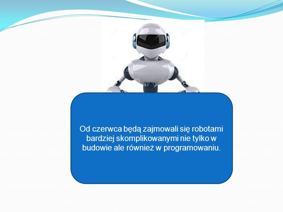 Od czerwca będą zajmowali się robotami bardziej skomplikowanymi nie tylko w budowie ale również w programowaniu.