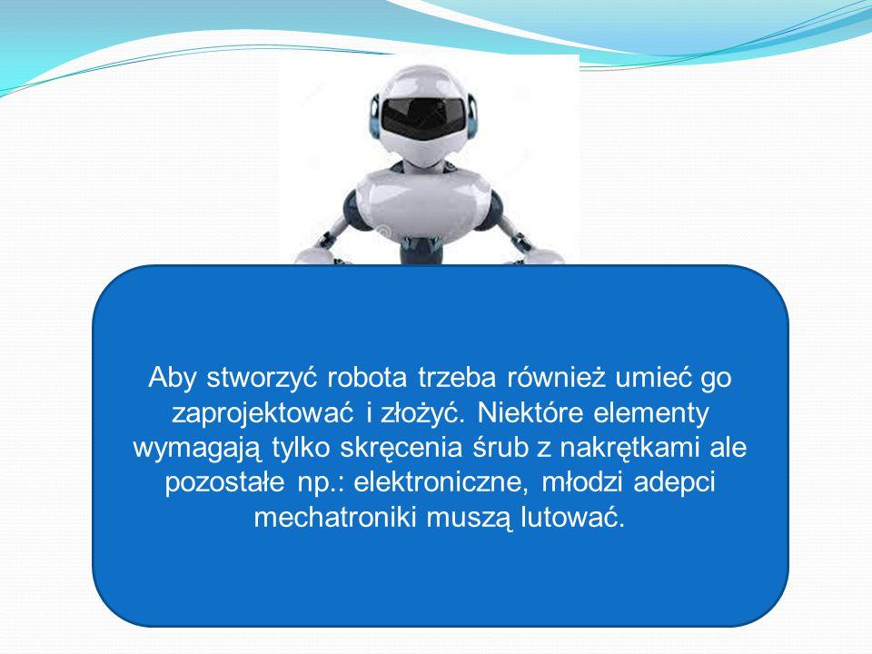 Aby stworzyć robota trzeba również umieć go zaprojektować i złożyć