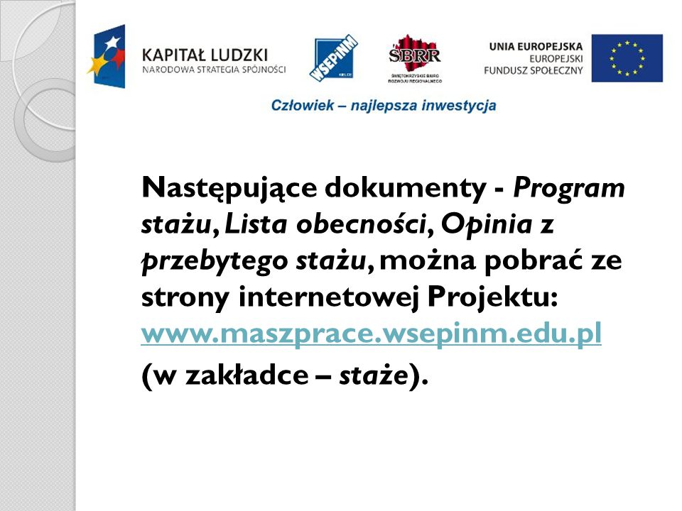 Następujące dokumenty - Program stażu, Lista obecności, Opinia z przebytego stażu, można pobrać ze strony internetowej Projektu: www.maszprace.wsepinm.edu.pl