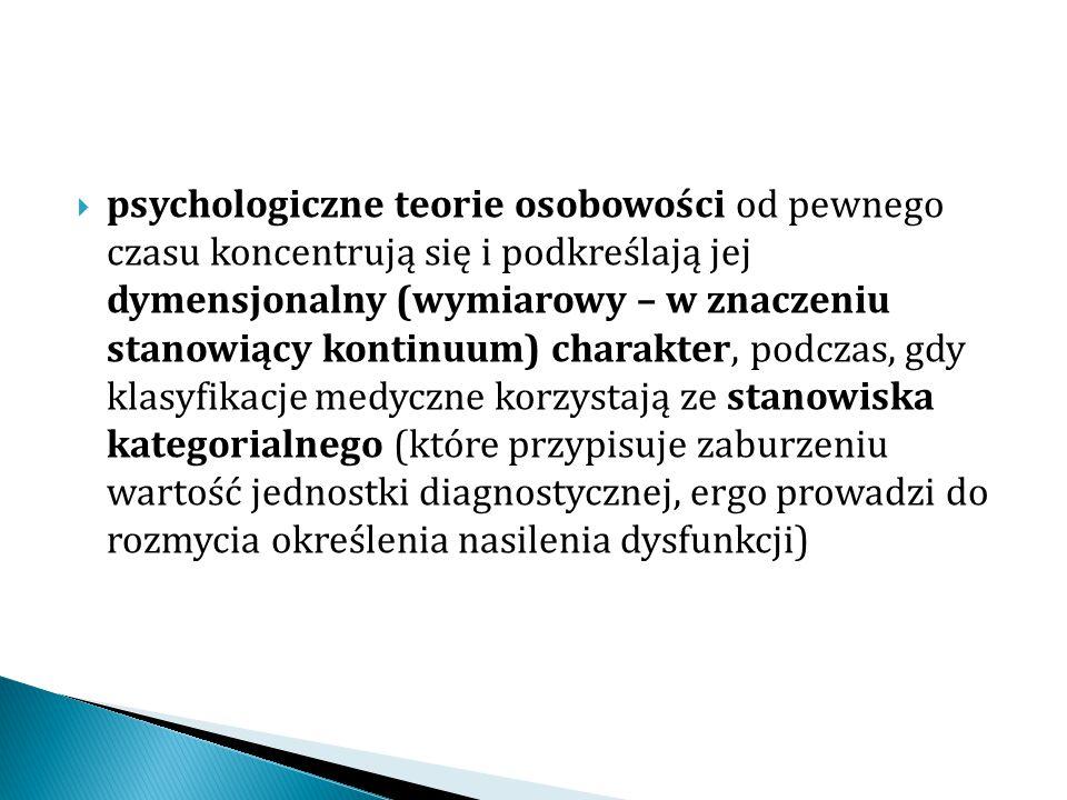psychologiczne teorie osobowości od pewnego czasu koncentrują się i podkreślają jej dymensjonalny (wymiarowy – w znaczeniu stanowiący kontinuum) charakter, podczas, gdy klasyfikacje medyczne korzystają ze stanowiska kategorialnego (które przypisuje zaburzeniu wartość jednostki diagnostycznej, ergo prowadzi do rozmycia określenia nasilenia dysfunkcji)