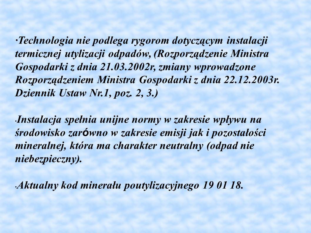 ·Technologia nie podlega rygorom dotyczącym instalacji termicznej utylizacji odpadów, (Rozporządzenie Ministra Gospodarki z dnia 21.03.2002r, zmiany wprowadzone Rozporządzeniem Ministra Gospodarki z dnia 22.12.2003r. Dziennik Ustaw Nr.1, poz. 2, 3.)