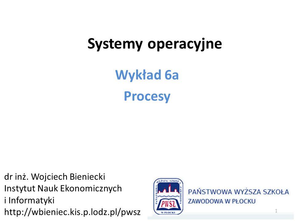 Systemy operacyjne Wykład 6a Procesy dr inż. Wojciech Bieniecki
