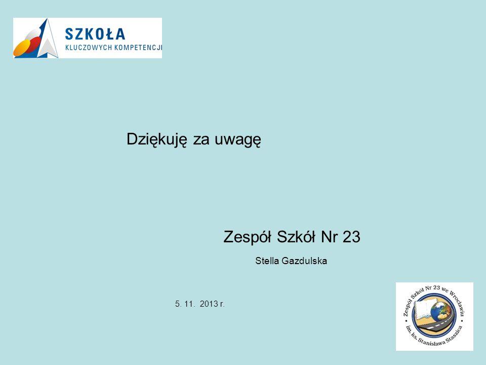 Dziękuję za uwagę Zespół Szkół Nr 23 Stella Gazdulska 5. 11. 2013 r.