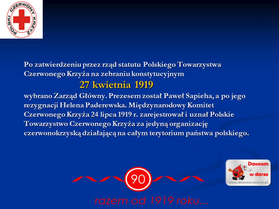 Po zatwierdzeniu przez rząd statutu Polskiego Towarzystwa Czerwonego Krzyża na zebraniu konstytucyjnym 27 kwietnia 1919 wybrano Zarząd Główny.