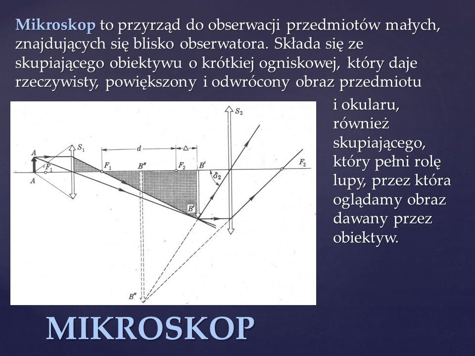 Mikroskop to przyrząd do obserwacji przedmiotów małych, znajdujących się blisko obserwatora. Składa się ze skupiającego obiektywu o krótkiej ogniskowej, który daje rzeczywisty, powiększony i odwrócony obraz przedmiotu