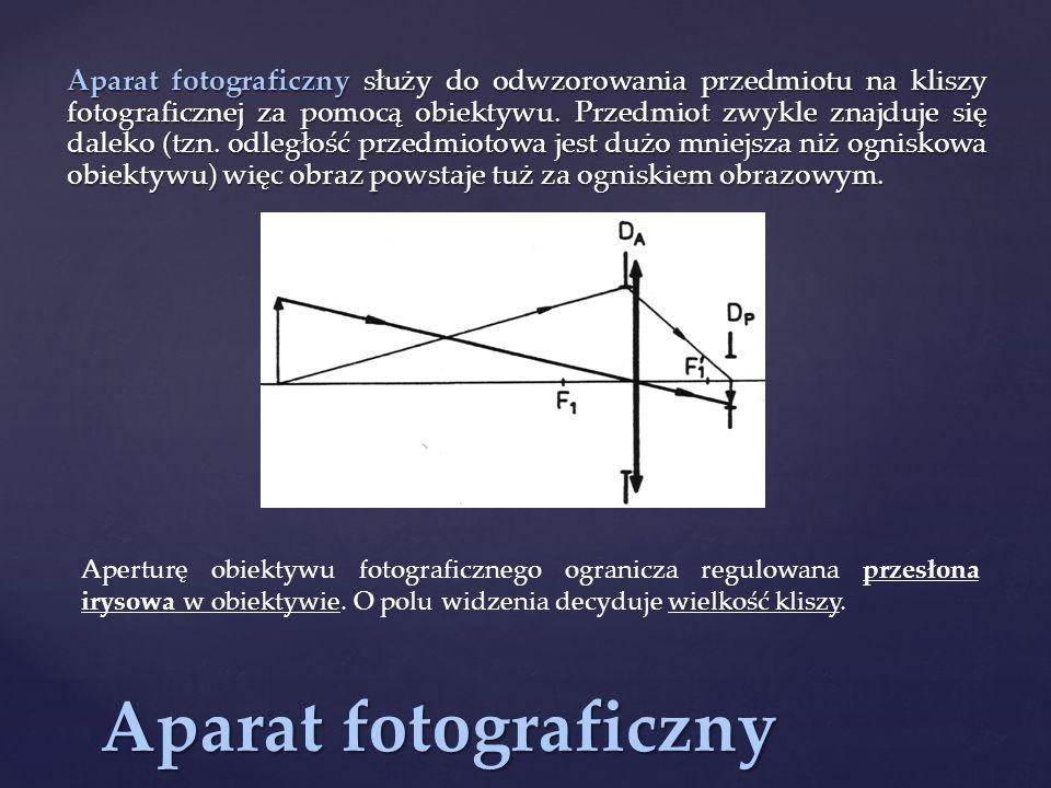 Aparat fotograficzny służy do odwzorowania przedmiotu na kliszy fotograficznej za pomocą obiektywu. Przedmiot zwykle znajduje się daleko (tzn. odległość przedmiotowa jest dużo mniejsza niż ogniskowa obiektywu) więc obraz powstaje tuż za ogniskiem obrazowym.