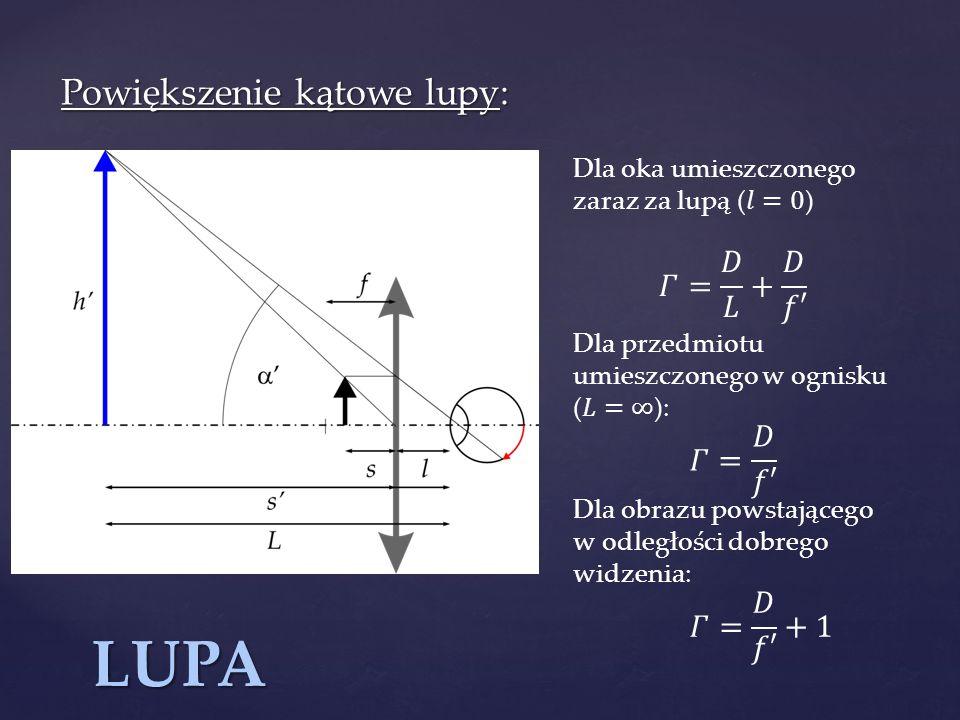 LUPA Powiększenie kątowe lupy: 𝛤= 𝐷 𝐿 + 𝐷 𝑓′ 𝛤= 𝐷 𝑓′ 𝛤= 𝐷 𝑓′ +1