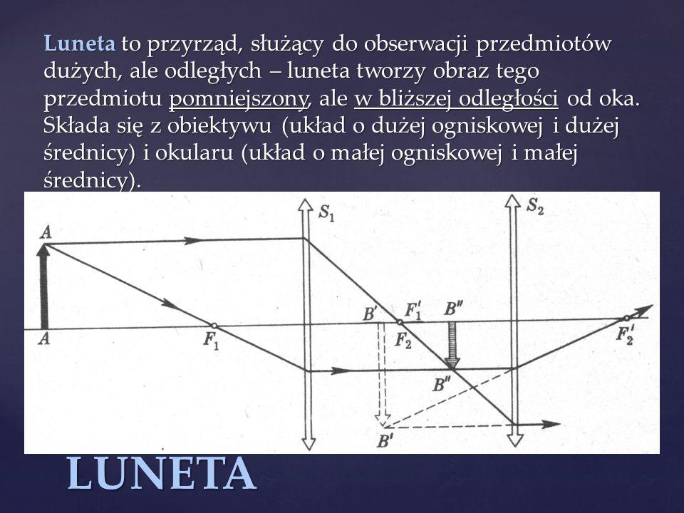 Luneta to przyrząd, służący do obserwacji przedmiotów dużych, ale odległych – luneta tworzy obraz tego przedmiotu pomniejszony, ale w bliższej odległości od oka. Składa się z obiektywu (układ o dużej ogniskowej i dużej średnicy) i okularu (układ o małej ogniskowej i małej średnicy).
