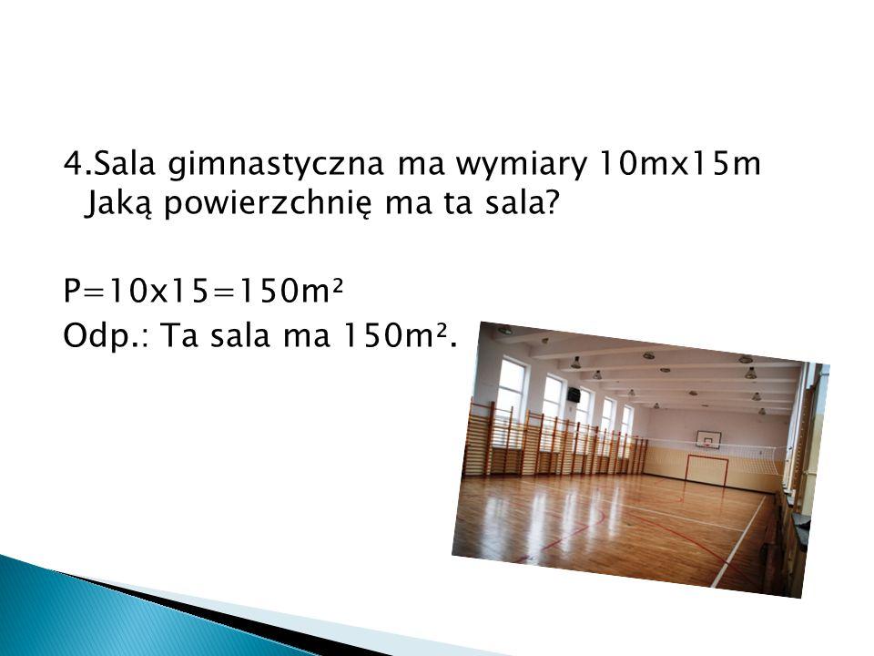 4. Sala gimnastyczna ma wymiary 10mx15m Jaką powierzchnię ma ta sala