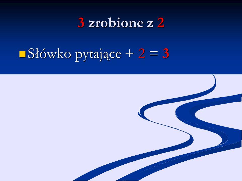3 zrobione z 2 Słówko pytające + 2 = 3