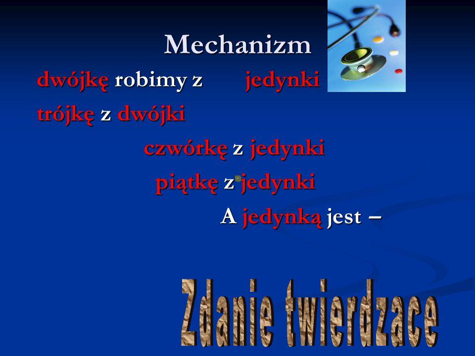 Mechanizm dwójkę robimy z jedynki trójkę z dwójki czwórkę z jedynki