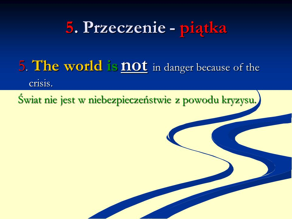 5. Przeczenie - piątka 5. The world is not in danger because of the crisis.