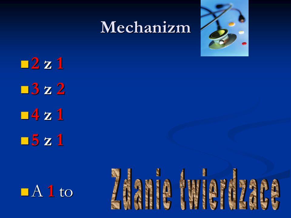 Mechanizm 2 z 1 3 z 2 4 z 1 5 z 1 A 1 to Zdanie twierdzace