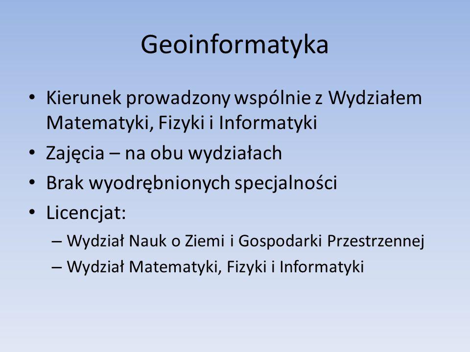 Geoinformatyka Kierunek prowadzony wspólnie z Wydziałem Matematyki, Fizyki i Informatyki. Zajęcia – na obu wydziałach.