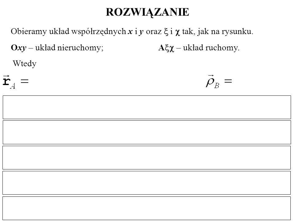 ROZWIĄZANIE Obieramy układ współrzędnych x i y oraz  i  tak, jak na rysunku. Oxy – układ nieruchomy; A – układ ruchomy.