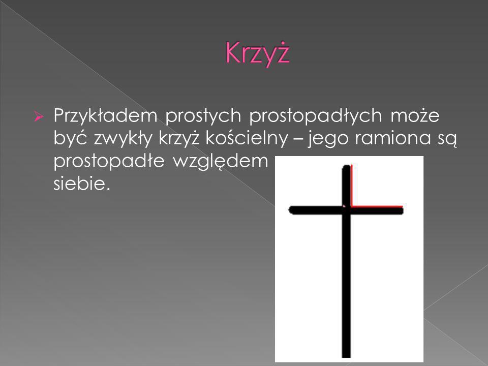 Krzyż Przykładem prostych prostopadłych może być zwykły krzyż kościelny – jego ramiona są prostopadłe względem siebie.