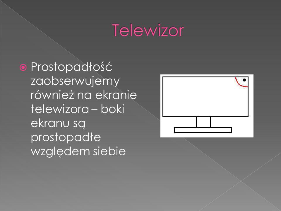 Telewizor Prostopadłość zaobserwujemy również na ekranie telewizora – boki ekranu są prostopadłe względem siebie.