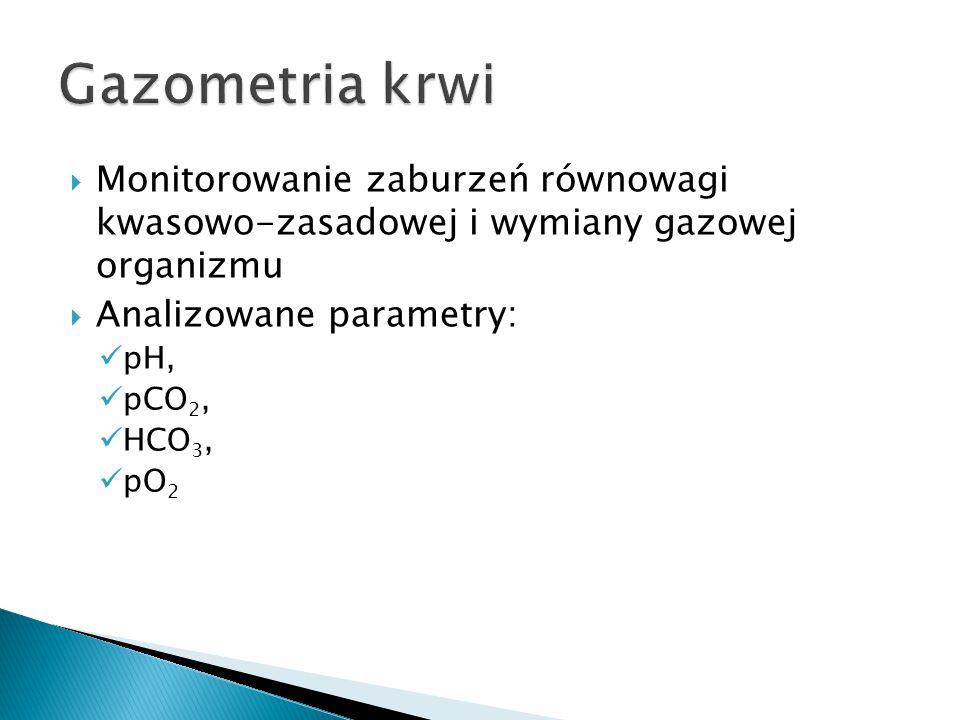 Gazometria krwi Monitorowanie zaburzeń równowagi kwasowo-zasadowej i wymiany gazowej organizmu. Analizowane parametry:
