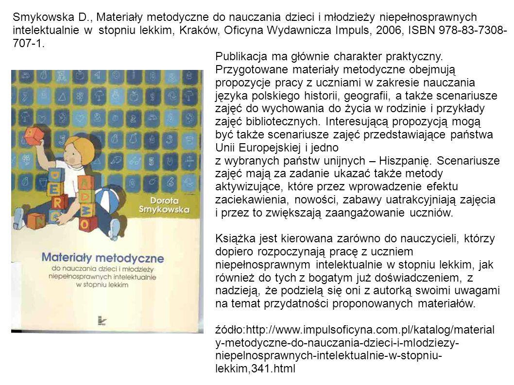 Smykowska D., Materiały metodyczne do nauczania dzieci i młodzieży niepełnosprawnych intelektualnie w stopniu lekkim, Kraków, Oficyna Wydawnicza Impuls, 2006, ISBN 978-83-7308-707-1.