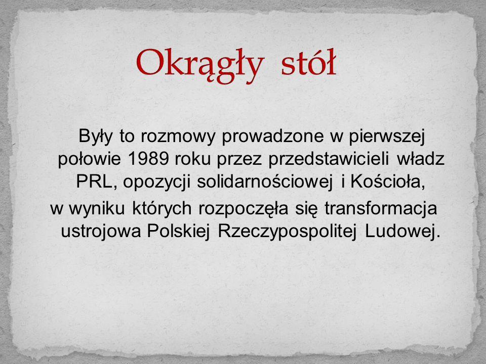 Okrągły stół Były to rozmowy prowadzone w pierwszej połowie 1989 roku przez przedstawicieli władz PRL, opozycji solidarnościowej i Kościoła,